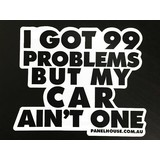 I GOT 99 PROBLEMS BUT MY CAR AIN'T ONE - FUNNY STICKER DECAL WINDOW AND BUMPER